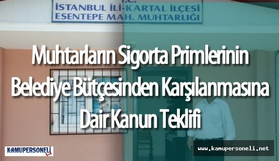 Köy ve Mahalle Muhtarlarının Sigorta Primlerinin Belediyeler Tarafından Karşılanmasına Dair Kanun Teklifi Mecliste
