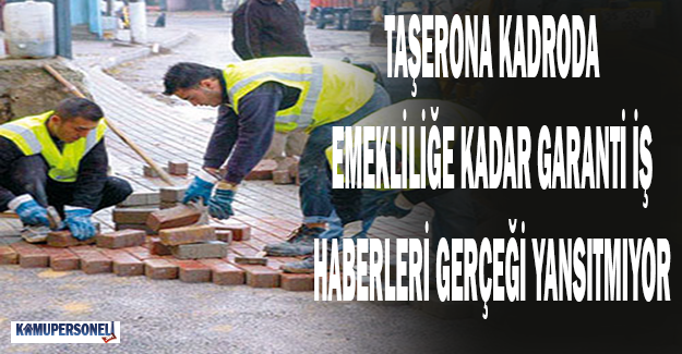 """Taşerona """"Emekiliğe Kadar İş Garantisi"""" Haberleri Gerçeği Yansıtmıyor"""