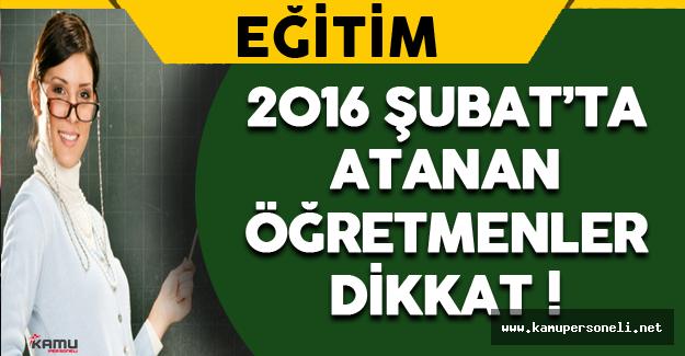2016 Şubat'ta Atanan Öğretmenler Dikkat !