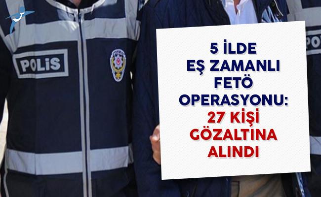 5 İlde Eş Zamanlı FETÖ Operasyonu: 27 Kişi Gözaltına Alındı