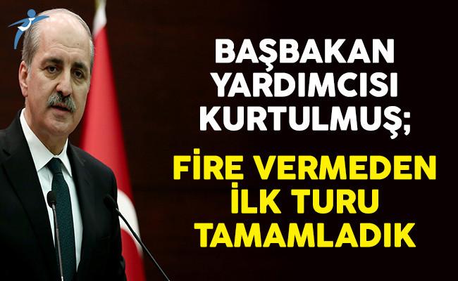 Başbakan Yardımcısı Numan Kurtulmuş: Fire Vermeden İlk Turu Tamamladık