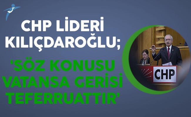 CHP Lideri Kılıçdaroğlu: Söz Konusu Vatansa Gerisi Teferruattır