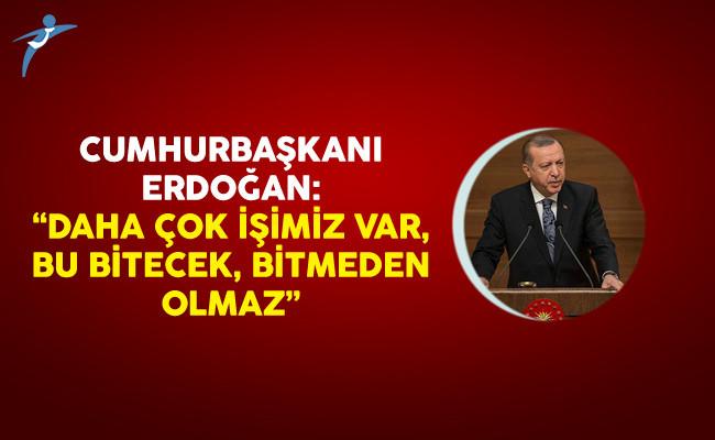 Cumhurbaşkanı Erdoğan: Daha çok işimiz var, Bu bitecek, Bitmeden olmaz.