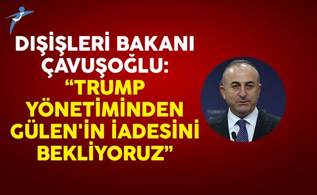 Dışişleri Bakanı Çavuşoğlu: Trump Yönetiminden Gülen'in İadesini Bekliyoruz