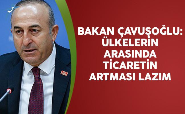 Dışişleri Bakanı Mevlüt Çavuşoğlu: Ülkelerin Arasında Ticaretin Artması Lazım