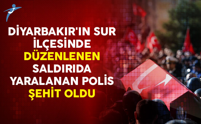 Diyarbakır'ın Sur İlçesinde Düzenlenen Saldırıda Yaralanan Polis Şehit Oldu