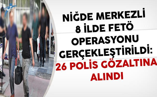 Niğde Merkezli 8 İlde FETÖ Operasyonu: 26 Gözaltına Alındı