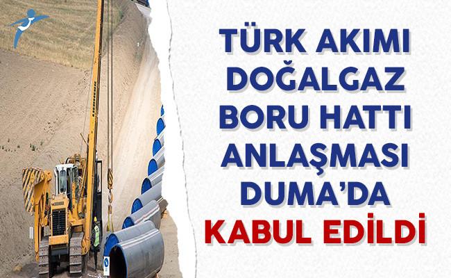 Türk Akımı Doğalgaz Boru Hattı Projesine İlişkin Anlaşması Duma'da Kabul Edildi