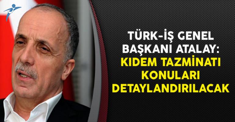 Türk-İş Genel Başkan Atalay: Kıdem Tazminatı Konuları Detaylandırılacak