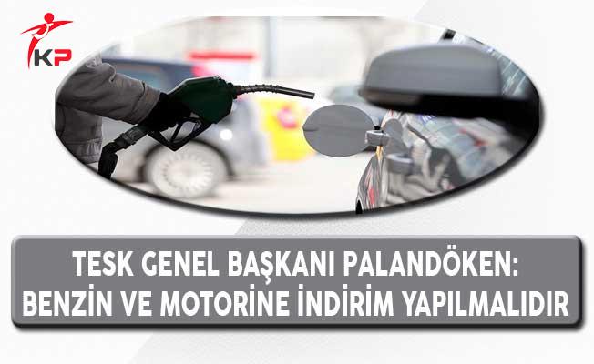 TESK Genel Başkanı Palandöken: Benzin ve Motorine İndirim Yapılmalıdır