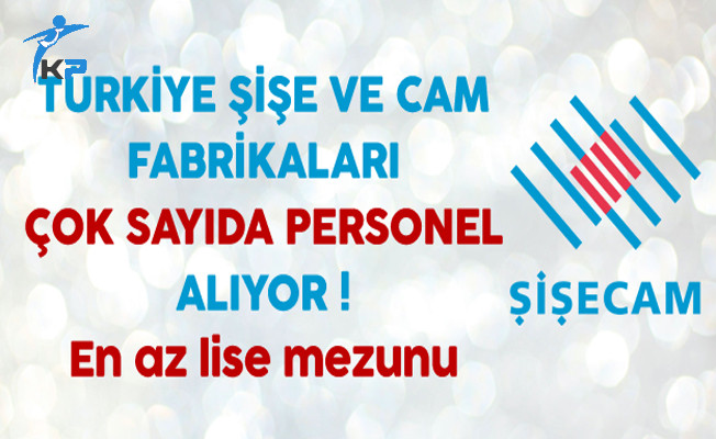 Türkiye Şişe ve Cam Fabrikaları Çok Sayıda Personel Alıyor