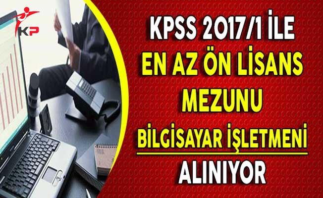 KPSS 2017/1 Merkezi Atama İle En Az Ön Lisans Mezunu Bilgisayar İşletmeni Alınıyor