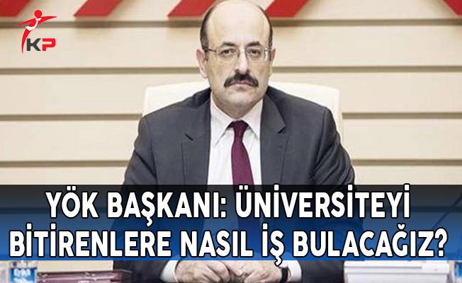 YÖK Başkanı: Üniversiteyi Bitirenlere Nasıl İş Bulacağız?
