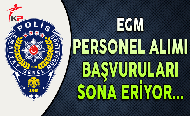 Emniyet Genel Müdürlüğü (EGM) Kamu Personel Alımı Başvuruları Sona Eriyor