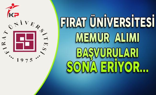 Fırat Üniversitesi 113 Memur Alımı Başvuruları Sona Eriyor