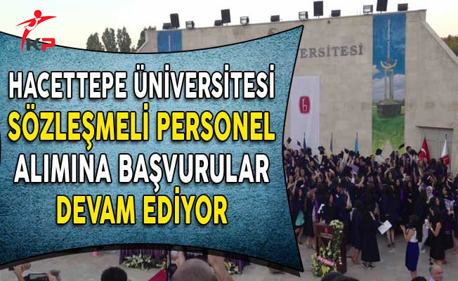 Hacettepe Üniversitesi Sözleşmeli Personel Alımı Başvuruları Devam Ediyor