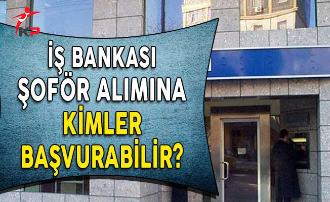 İş Bankası Şoför Alım İlanına Kimler Başvurabilir? (En az lise mezunu)