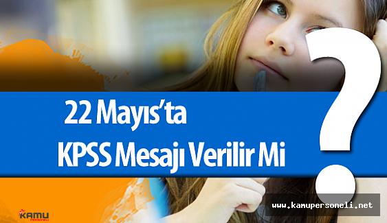 22 Mayıs'ta KPSS Mesajı Verilir Mi?