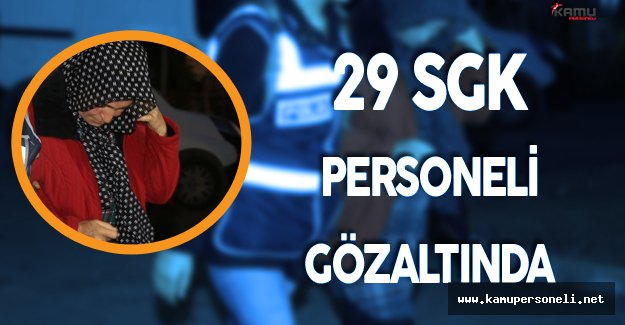 29 SGK Personeli Gözaltına Alındı