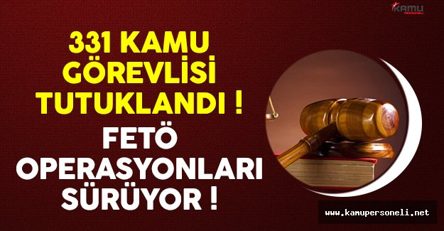 331 kamu görevlisi FETÖ'den tutuklandı