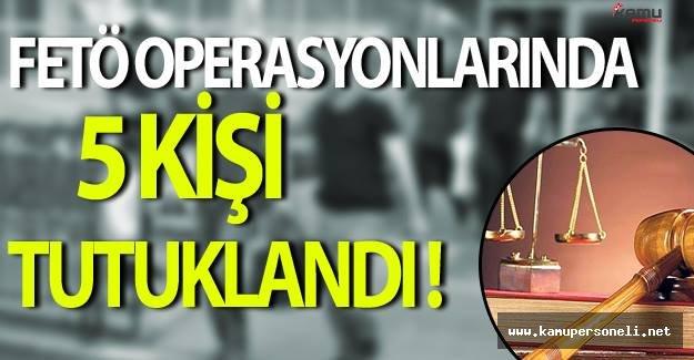 5 İl'de Gerçekleştirilen FETÖ Operasyonlarında 5 Kişi Tutuklandı