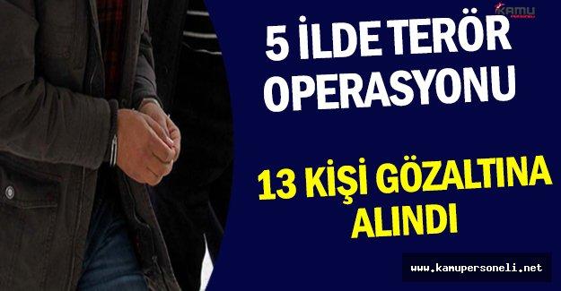 5 İlde Gerçekleştirilen Terör Operasyonlarında 13 Kişi Gözaltına Alındı !