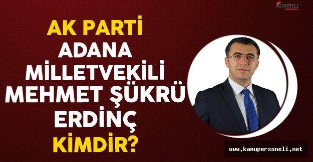 AK Parti Adana Milletvekili Mehmet Şükrü ERDİNÇ Kimdir?