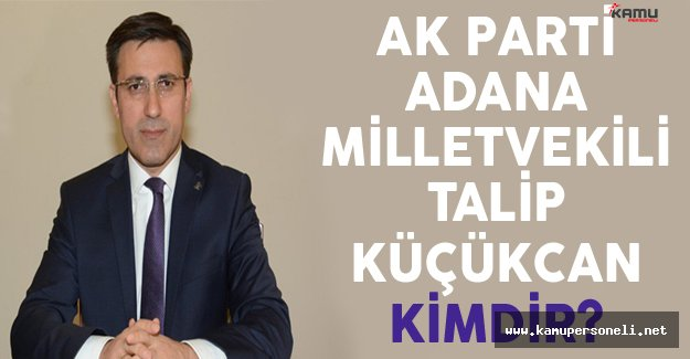 AK Parti Adana Milletvekili Talip Küçükcan Kimdir?