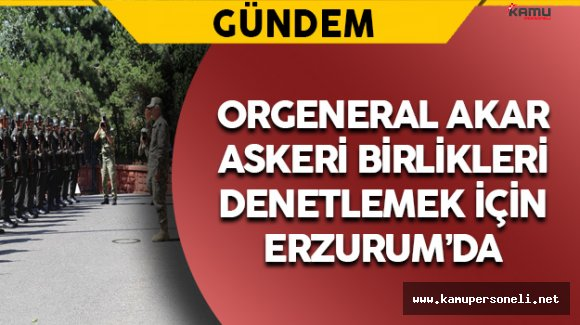 Orgeneral Akar Erzurum'da Birlikleri Denetledi