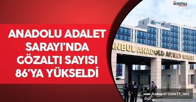Anadolu Adalet Sarayı'nda Gözaltı Sayısı 86'ya Yükseldi