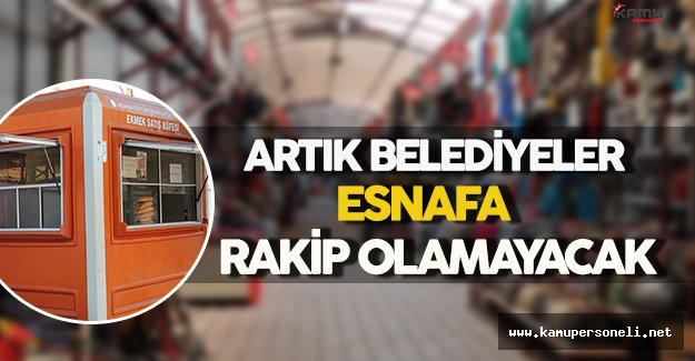 Artık Belediyeler Esnafa Rakip Olamayacak