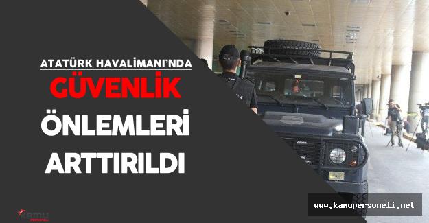 Atatürk Havalimanı'nda Güvenlik Önlemleri En Üst Seviyeye Getiriliyor
