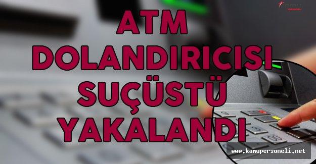 ATM Dolandırıcısı Suçüstü Yakalandı!