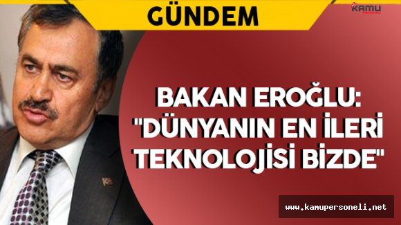 """Bakan Eroğlu: """"Dünyanın en ileri teknolojisi bizde"""""""