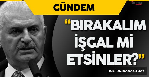 """Başbakan Binali Yıldırım: """" Bırakalım Türkiye'yi Mi İşgal Etsinler?"""""""