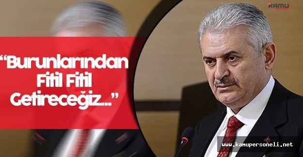 """Başbakan Binali Yıldırım: """" Onların Burunlarından Fitil Fitil Getireceğiz"""""""
