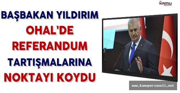 Başbakan Yıldırım'dan OHAL'de Referandum Tartışmalarına İlişkin Açıklama