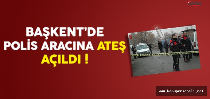 Başkent'de Polis Aracına Ateş Açıldı