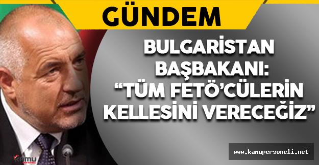 """Bulgaristan Başbakanı: """"Tüm FETÖ'cülerin Kellesini Vereceğiz"""""""