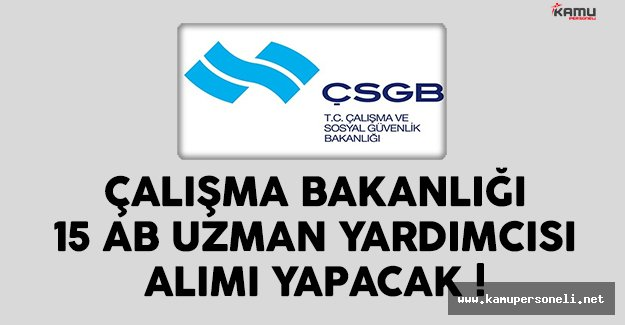 Çalışma Bakanlığı (ÇSGB) 15 AB uzman yardımcısı alımı ilanı yayınlandı