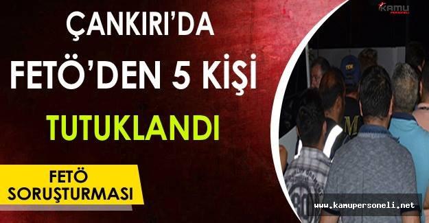 Çankırı'da FETÖ'den 5 Kişi Tutuklandı !