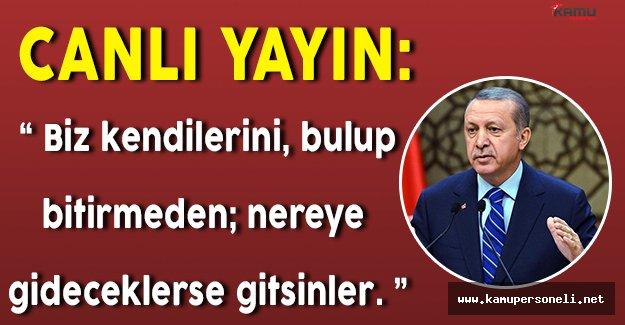 """Canlı Yayın: Cumhurbaşkanı Erdoğan Konuşuyor """" Biz kendilerini bulup yok etmeden, nereye gideceklerse gitsinler"""""""