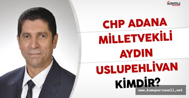 CHP Adana Milletvekili Aydın USLUPEHLİVAN Kimdir?