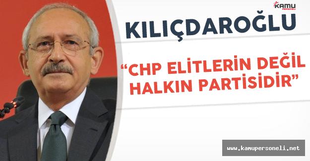 """CHP Genel Başkanı: """" Partimiz Elitlerin Değil Halkın Partisidir"""""""