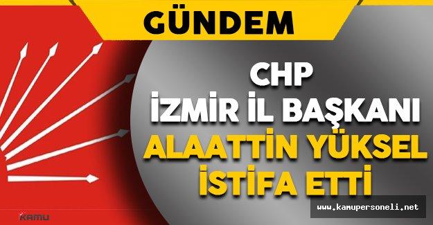 CHP İzmir İl Başkanı Alaattin Yüksel  İstifa Etti