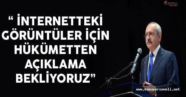 """CHP Lideri Kılıçdaroğlu: """"İnternetteki Görüntüler İçin Hükümetten Açıklama Bekliyoruz"""""""