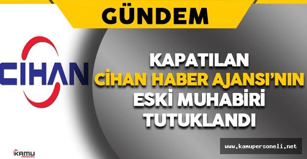 Cihan Haber Ajansı'nın Eski Muhabiri Tutuklandı