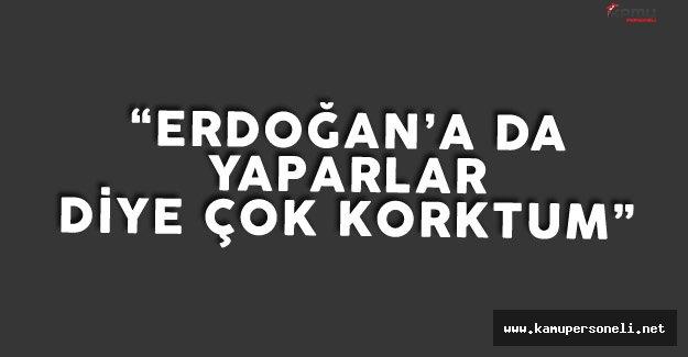 """Çıkrık: """"Erdoğan'a da Yapacaklar Diye Çok Korktum"""""""
