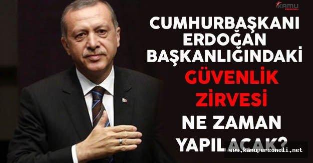 Cumhurbaşkanı Erdoğan Başkanlığındaki Güvenlik Zirvesi Ne Zaman Yapılacak?