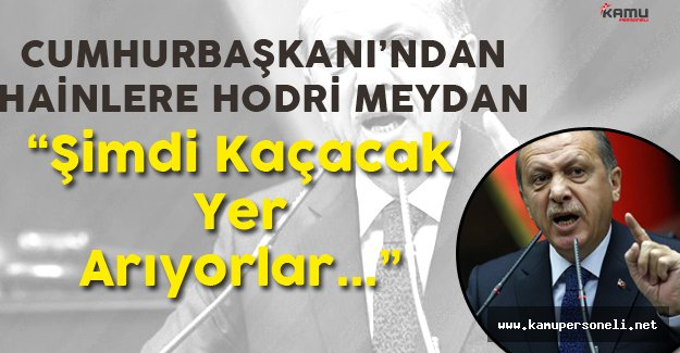"""Cumhurbaşkanı Erdoğan : """" Şimdi Kaçacak Yer Arıyorlar!"""""""